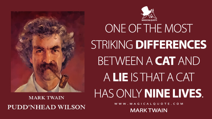 One of the most striking differences between a cat and a lie is that a cat has only nine lives. - Mark Twain (Pudd'nhead Wilson Quotes)