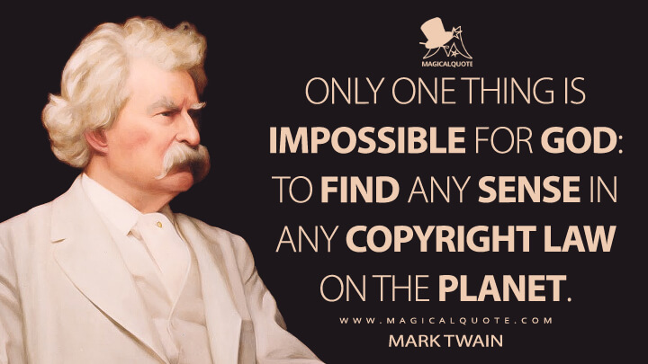Only one thing is impossible for God: to find any sense in any copyright law on the planet. - Mark Twain Quotes