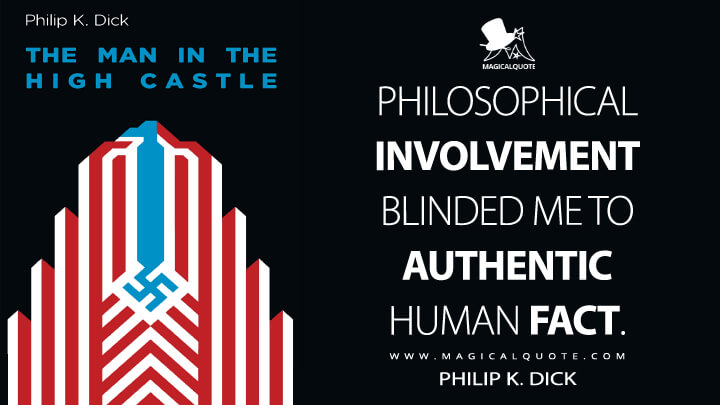 Philosophical involvement blinded me to authentic human fact. - Philip K. Dick (The Man in the High Castle Quotes)