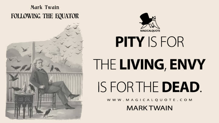 Pity is for the living, envy is for the dead. - Mark Twain (Following the Equator Quotes)