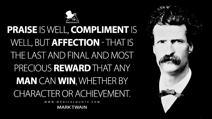 Praise is well, compliment is well, but affection - that is the last and final and most precious reward that any man can win, whether by character or achievement. - Mark Twain Quotes