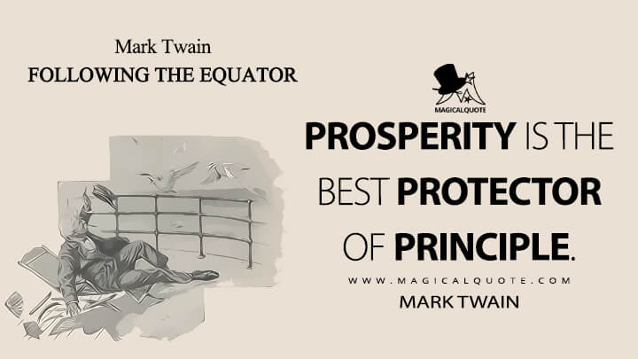 Prosperity is the best protector of principle. - Mark Twain (Following the Equator Quotes)