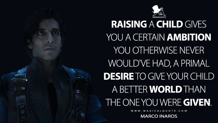 Raising a child gives you a certain ambition you otherwise never would've had, a primal desire to give your child a better world than the one you were given. - Marco Inaros (The Expanse Quotes)