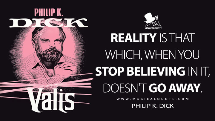 Reality is that which, when you stop believing in it, doesn't go away. - Philip K. Dick (VALIS Quotes)