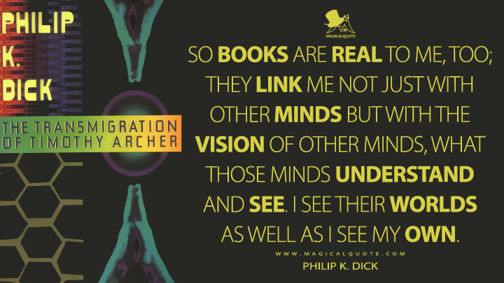 So books are real to me, too; they link me not just with other minds but with the vision of other minds, what those minds understand and see. I see their worlds as well as I see my own. - Philip K. Dick (The Transmigration of Timothy Archer Quotes)