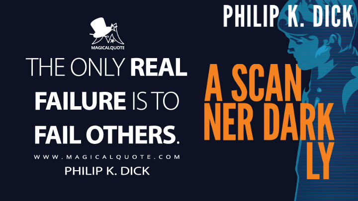 THE ONLY REAL FAILURE IS TO FAIL OTHERS. - Philip K. Dick (A Scanner Darkly Quotes)