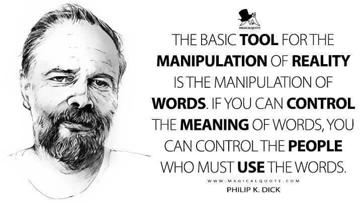 The basic tool for the manipulation of reality is the manipulation of words. If you can control the meaning of words, you can control the people who must use the words. - Philip K. Dick (How To Build A Universe That Doesn't Fall Apart Two Days Later Quotes)