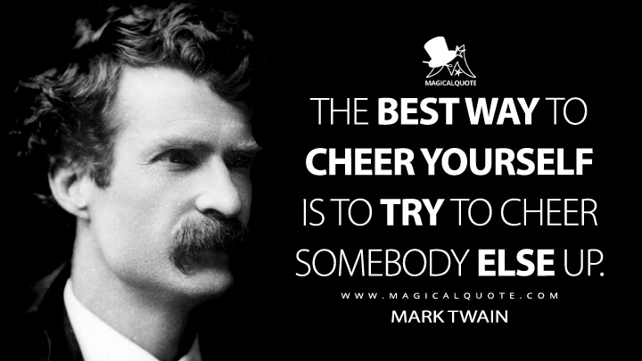 The best way to cheer yourself is to try to cheer somebody else up. - Mark Twain Quotes