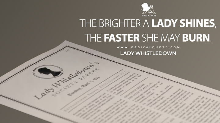 The brighter a lady shines, the faster she may burn. - Lady Whistledown (Bridgerton Quotes)