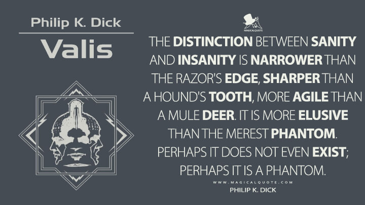 The distinction between sanity and insanity is narrower than the razor's edge, sharper than a hound's tooth, more agile than a mule deer. It is more elusive than the merest phantom. Perhaps it does not even exist; perhaps it is a phantom. - Philip K. Dick (VALIS Quotes)
