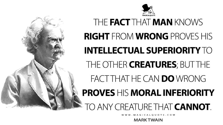 The fact that man knows right from wrong proves his INTELLECTUAL superiority to the other creatures; but the fact that he can DO wrong proves his MORAL inferiority to any creature that CANNOT. - Mark Twain Quotes