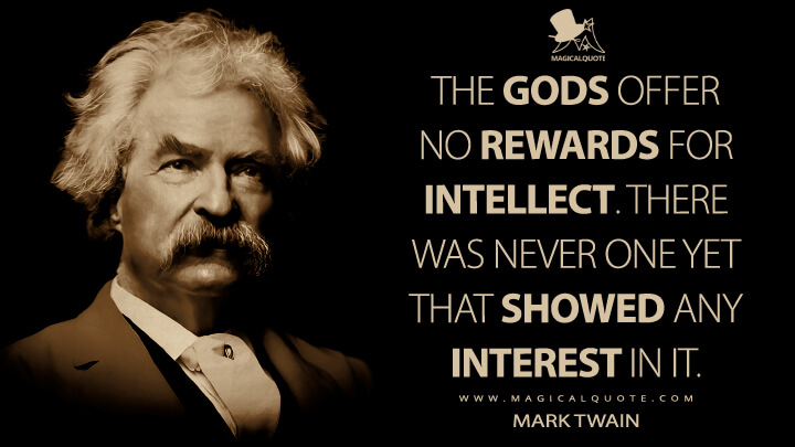 The gods offer no rewards for intellect. There was never one yet that showed any interest in it. - Mark Twain Quotes