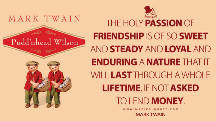 The holy passion of Friendship is of so sweet and steady and loyal and enduring a nature that it will last through a whole lifetime, if not asked to lend money. - Mark Twain (Pudd'nhead Wilson Quotes)