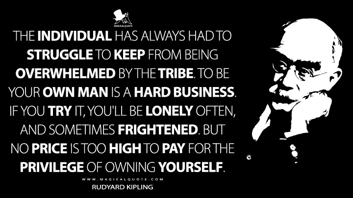 The individual has always had to struggle to keep from being overwhelmed by the tribe. To Be your own man is a hard business. If you try it, you'll be lonely often, and sometimes frightened. But no price is too high to pay for the privilege of owning yourself. - Rudyard Kipling Quotes
