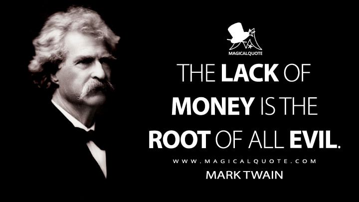 The lack of money is the root of all evil. - Mark Twain Quotes
