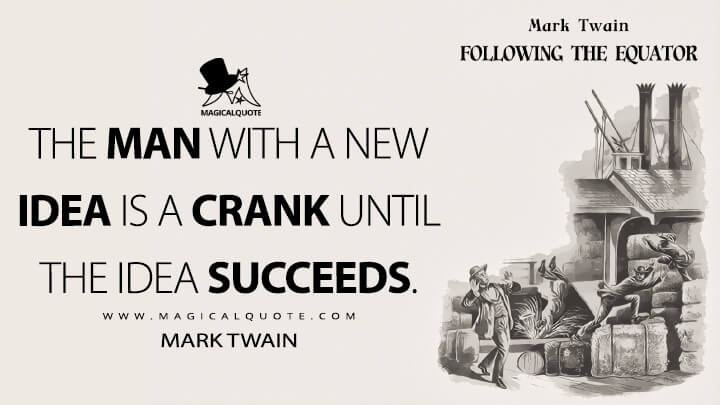 The man with a new idea is a Crank until the idea succeeds. - Mark Twain (Following the Equator Quotes)