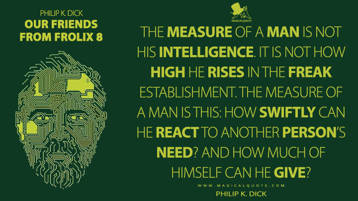 The measure of a man is not his intelligence. It is not how high he rises in the freak establishment. The measure of a man is this: how swiftly can he react to another person's need? And how much of himself can he give? - Philip K. Dick (Our Friends from Frolix 8 Quotes)