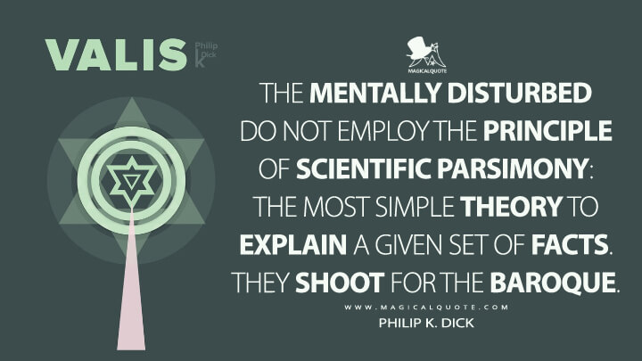 The mentally disturbed do not employ the Principle of Scientific Parsimony: the most simple theory to explain a given set of facts. They shoot for the baroque. - Philip K. Dick (VALIS Quotes)