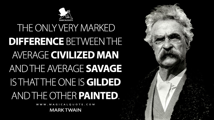 The only very marked difference between the average civilized man and the average savage is that the one is gilded and the other painted. - Mark Twain Quotes