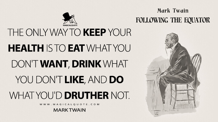 The only way to keep your health is to eat what you don't want, drink what you don't like, and do what you'd druther not. - Mark Twain (Following the Equator Quotes)