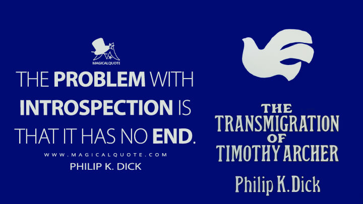 The problem with introspection is that it has no end. - Philip K. Dick (The Transmigration of Timothy Archer Quotes)
