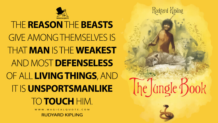 The reason the beasts give among themselves is that Man is the weakest and most defenseless of all living things, and it is unsportsmanlike to touch him. - Rudyard Kipling (The Jungle Book Quotes)