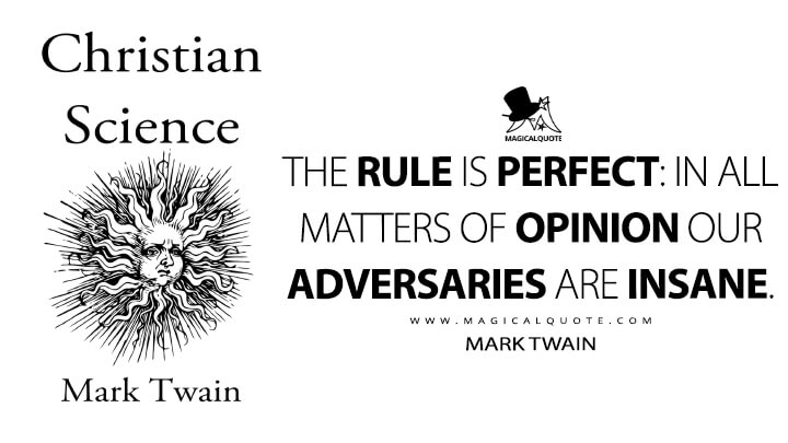 The rule is perfect: in all matters of opinion our adversaries are insane. - Mark Twain (Christian Science Quotes)