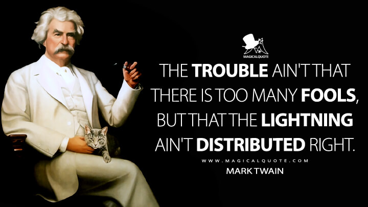 The trouble ain't that there is too many fools, but that the lightning ain't distributed right. - Mark Twain Quotes