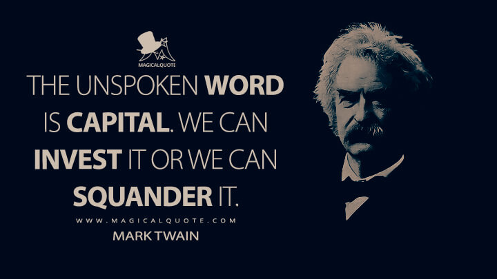 The unspoken word is capital. We can invest it or we can squander it. - Mark Twain Quotes