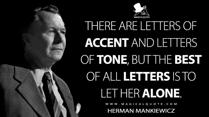 There are letters of accent and letters of tone, but the best of all letters is to let her alone. - Herman Mankiewicz (Mank Quotes)