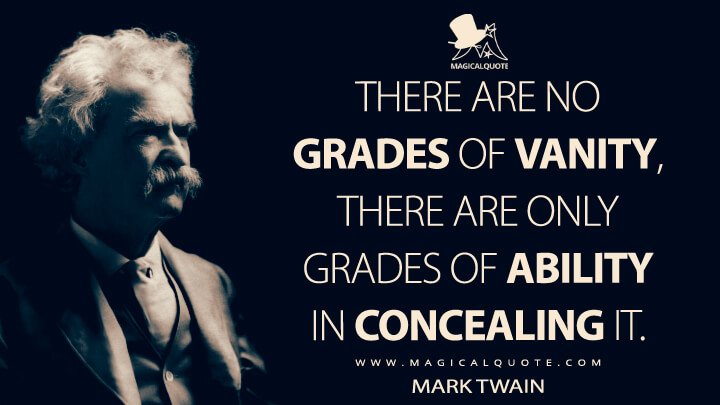 There are no grades of vanity, there are only grades of ability in concealing it. - Mark Twain Quotes