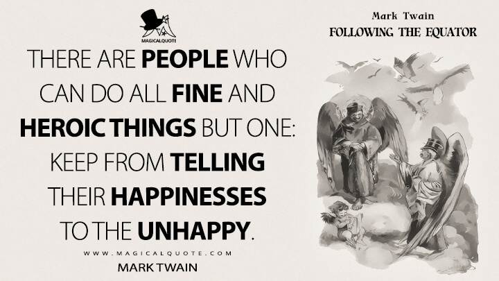 There are people who can do all fine and heroic things but one: keep from telling their happinesses to the unhappy. - Mark Twain (Following the Equator Quotes)