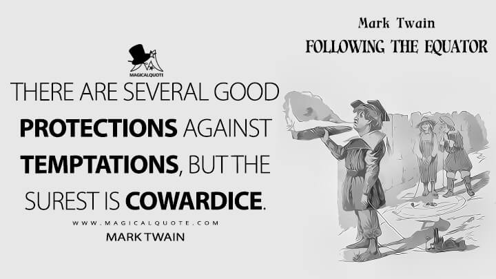 There are several good protections against temptations, but the surest is cowardice. - Mark Twain (Following the Equator Quotes)