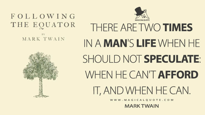 There are two times in a man's life when he should not speculate: when he can't afford it, and when he can. - Mark Twain (Following the Equator Quotes)