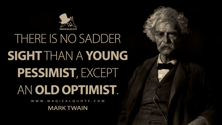 There is no sadder sight than a young pessimist, except an old optimist. - Mark Twain Quotes