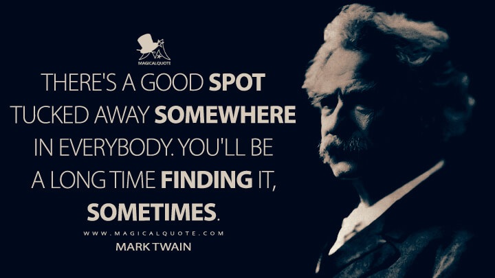 There's a good spot tucked away somewhere in everybody. You'll be a long time finding it, sometimes. - Mark Twain Quotes