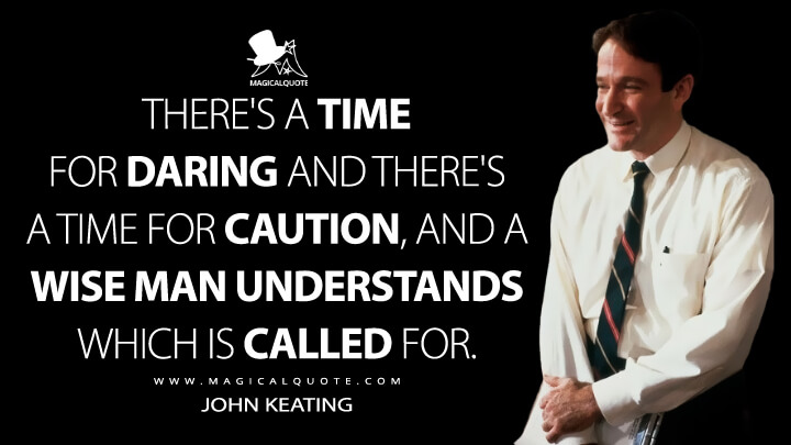 There's a time for daring and there's a time for caution, and a wise man understands which is called for. - John Keating (Dead Poets Society Quotes)