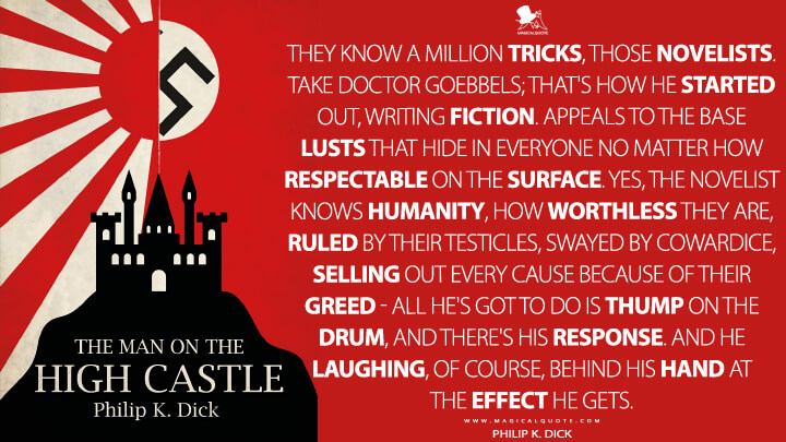 They know a million tricks, those novelists. Take Doctor Goebbels; that's how he started out, writing fiction. Appeals to the base lusts that hide in everyone no matter how respectable on the surface. Yes, the novelist knows humanity, how worthless they are, ruled by their testicles, swayed by cowardice, selling out every cause because of their greed - all he's got to do is thump on the drum, and there's his response. And he laughing, of course, behind his hand at the effect he gets. - Philip K. Dick (The Man in the High Castle Quotes)