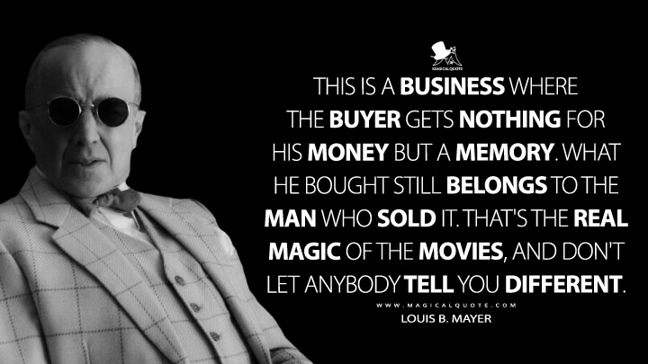 This is a business where the buyer gets nothing for his money but a memory. What he bought still belongs to the man who sold it. That's the real magic of the movies, and don't let anybody tell you different. - Louis B. Mayer (Mank Quotes)