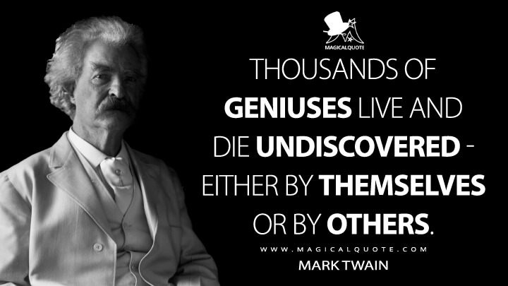 Thousands of geniuses live and die undiscovered - either by themselves or by others. - Mark Twain Quotes