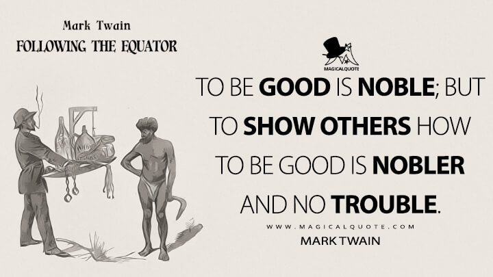 To be good is noble; but to show others how to be good is nobler and no trouble. - Mark Twain (Following the Equator Quotes)