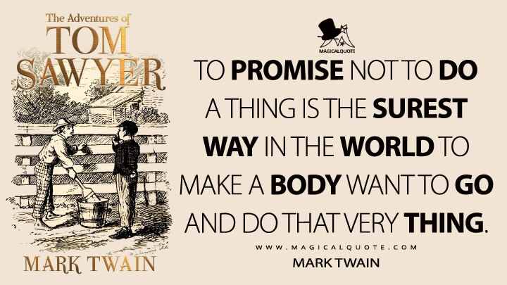 To promise not to do a thing is the surest way in the world to make a body want to go and do that very thing. - Mark Twain (The Adventures of Tom Sawyer Quotes)