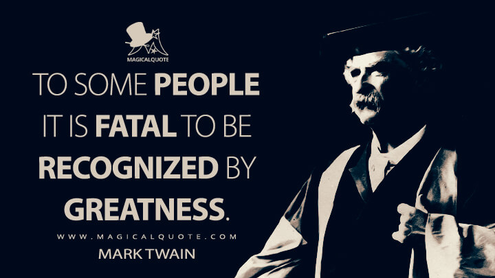 To some people it is fatal to be recognized by greatness. - Mark Twain Quotes