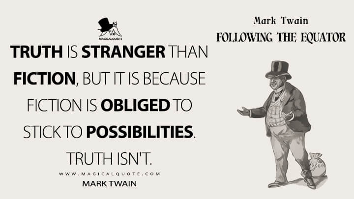 Truth is stranger than fiction, but it is because Fiction is obliged to stick to possibilities. Truth isn't. - Mark Twain (Following the Equator Quotes)
