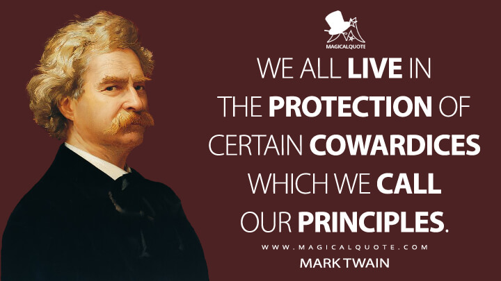 We all live in the protection of certain cowardices which we call our principles. - Mark Twain Quotes