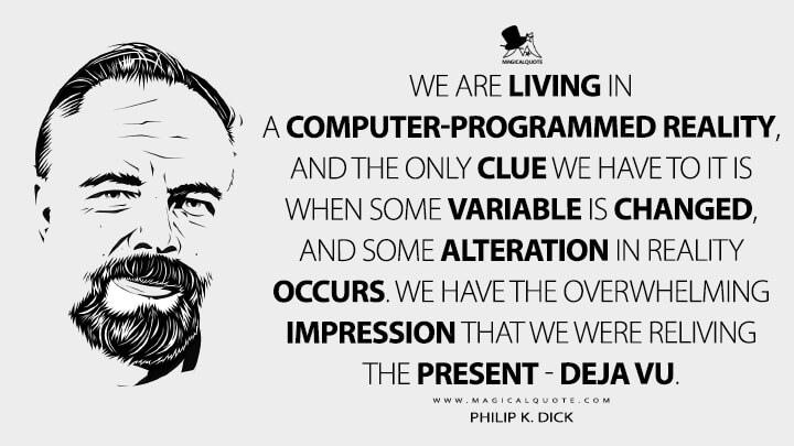 We are living in a computer-programmed reality, and the only clue we have to it is when some variable is changed, and some alteration in reality occurs. We have the overwhelming impression that we were reliving the present - deja vu. - Philip K. Dick Quotes