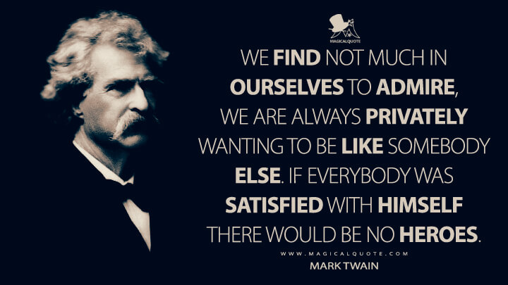 We find not much in ourselves to admire, we are always privately wanting to be like somebody else. If everybody was satisfied with himself there would be no heroes. - Mark Twain Quotes