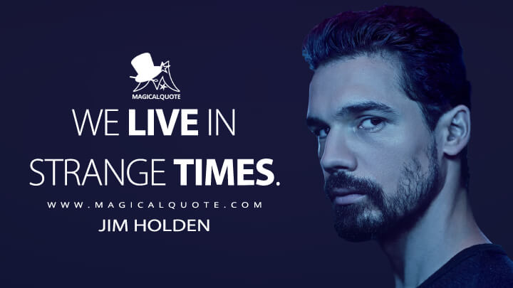 We live in strange times. - Jim Holden (The Expanse Quotes)