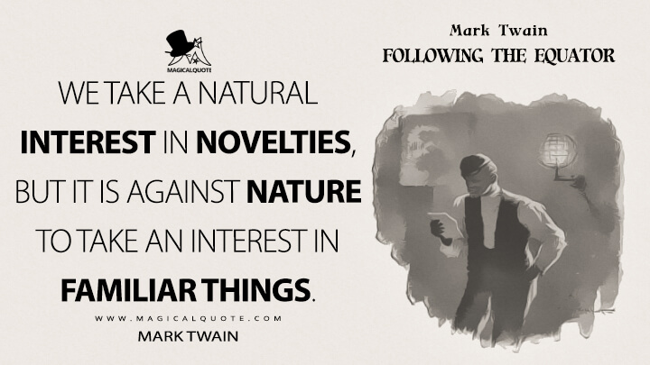 We take a natural interest in novelties, but it is against nature to take an interest in familiar things. - Mark Twain (Following the Equator Quotes)