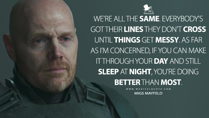 We're all the same. Everybody's got their lines they don't cross until things get messy. As far as I'm concerned, if you can make it through your day and still sleep at night, you're doing better than most. - Migs Mayfeld (The Mandalorian Quotes)